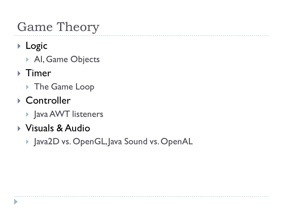 Game Theory  Logic  AI, Game Objects  Timer  The Game Loop  Controller  Java AWT listeners  Visuals & Audio  Java2D vs. OpenGL, Java Sound vs.