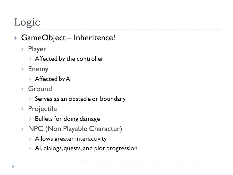 Logic  GameObject – Inheritence!  Player  Affected by the controller  Enemy  Affected by AI  Ground  Serves as an obstacle or boundary  Projec