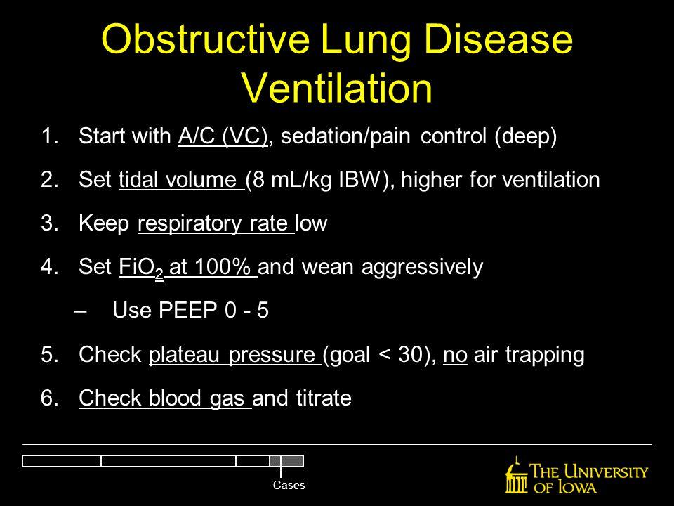 Obstructive Lung Disease Ventilation 1.Start with A/C (VC), sedation/pain control (deep) 2.Set tidal volume (8 mL/kg IBW), higher for ventilation 3.Ke