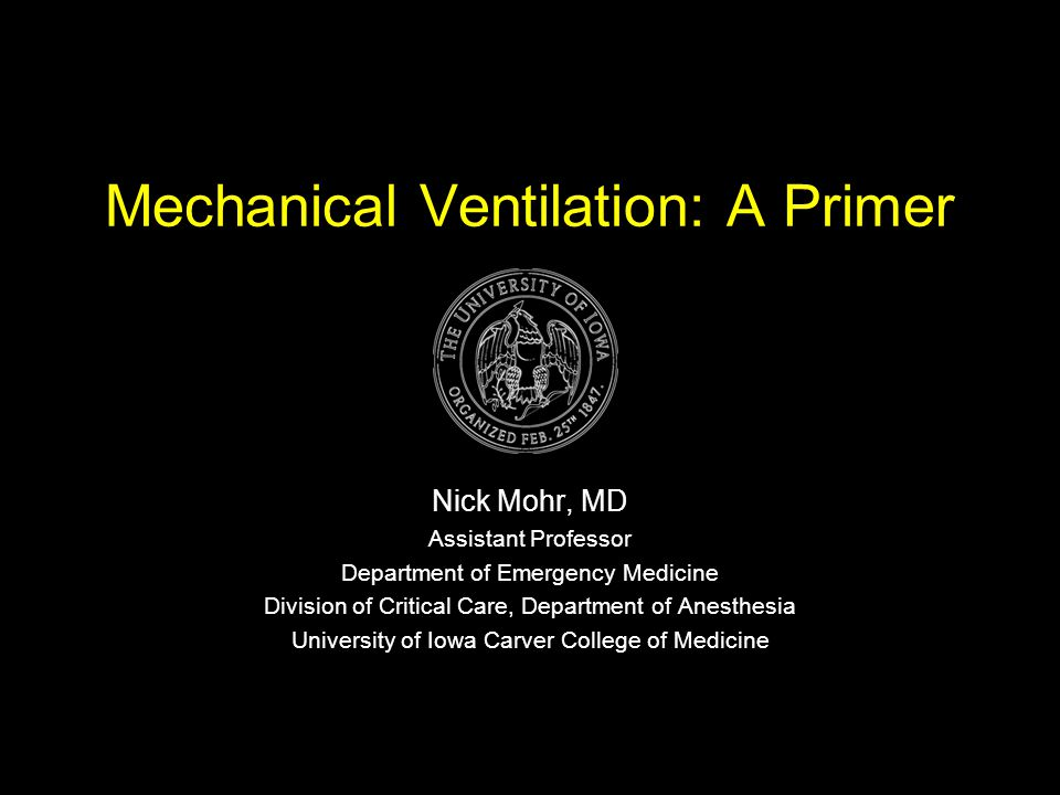 Mechanical Ventilation: A Primer Nick Mohr, MD Assistant Professor Department of Emergency Medicine Division of Critical Care, Department of Anesthesi