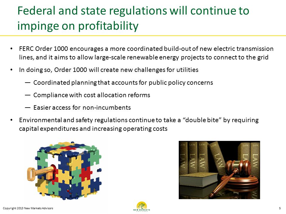 Federal and state regulations will continue to impinge on profitability Copyright 2013 New Markets Advisors5 FERC Order 1000 encourages a more coordinated build-out of new electric transmission lines, and it aims to allow large-scale renewable energy projects to connect to the grid In doing so, Order 1000 will create new challenges for utilities —Coordinated planning that accounts for public policy concerns —Compliance with cost allocation reforms —Easier access for non-incumbents Environmental and safety regulations continue to take a double bite by requiring capital expenditures and increasing operating costs