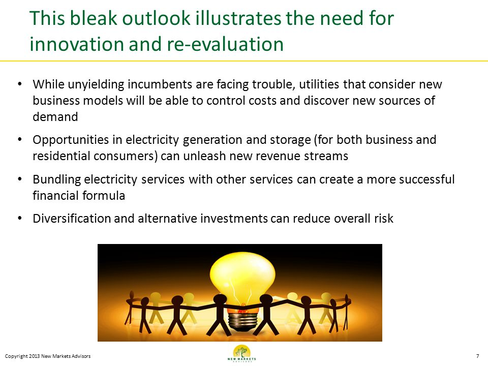 This bleak outlook illustrates the need for innovation and re-evaluation Copyright 2013 New Markets Advisors7 While unyielding incumbents are facing trouble, utilities that consider new business models will be able to control costs and discover new sources of demand Opportunities in electricity generation and storage (for both business and residential consumers) can unleash new revenue streams Bundling electricity services with other services can create a more successful financial formula Diversification and alternative investments can reduce overall risk
