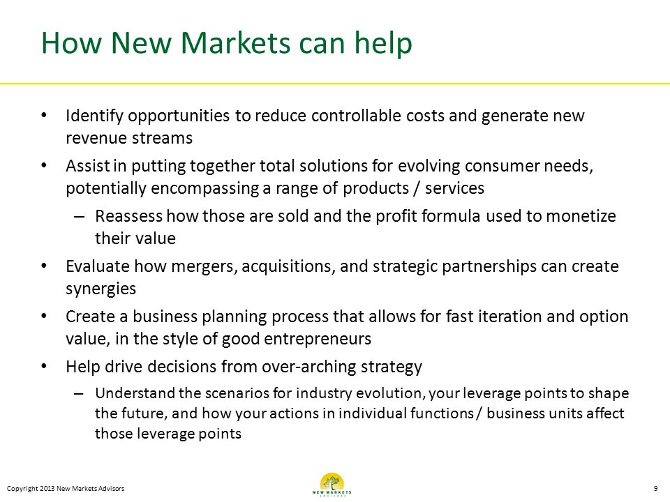 How New Markets can help Identify opportunities to reduce controllable costs and generate new revenue streams Assist in putting together total solutions for evolving consumer needs, potentially encompassing a range of products / services – Reassess how those are sold and the profit formula used to monetize their value Evaluate how mergers, acquisitions, and strategic partnerships can create synergies Create a business planning process that allows for fast iteration and option value, in the style of good entrepreneurs Help drive decisions from over-arching strategy – Understand the scenarios for industry evolution, your leverage points to shape the future, and how your actions in individual functions / business units affect those leverage points Copyright 2013 New Markets Advisors9