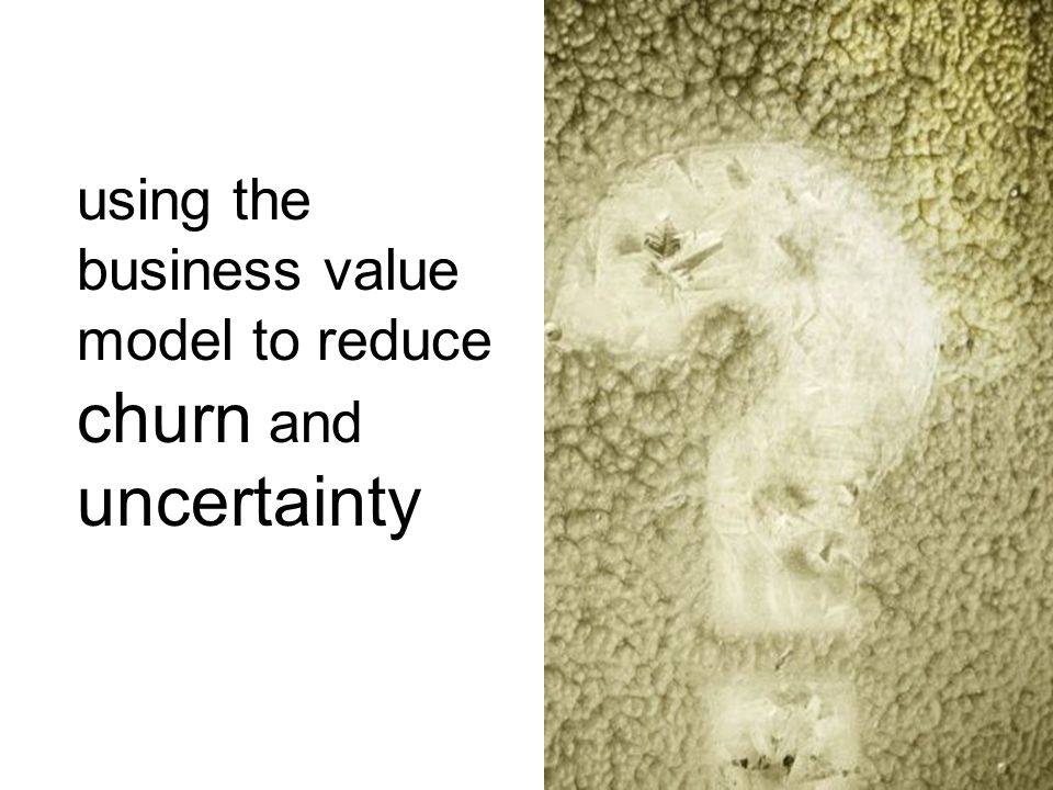 using the business value model to reduce churn and uncertainty