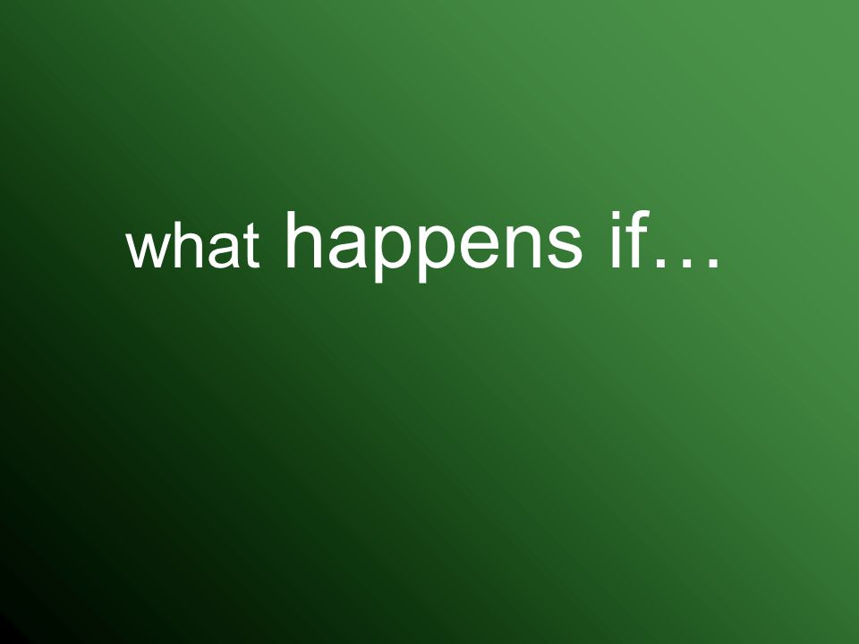 what happens if…