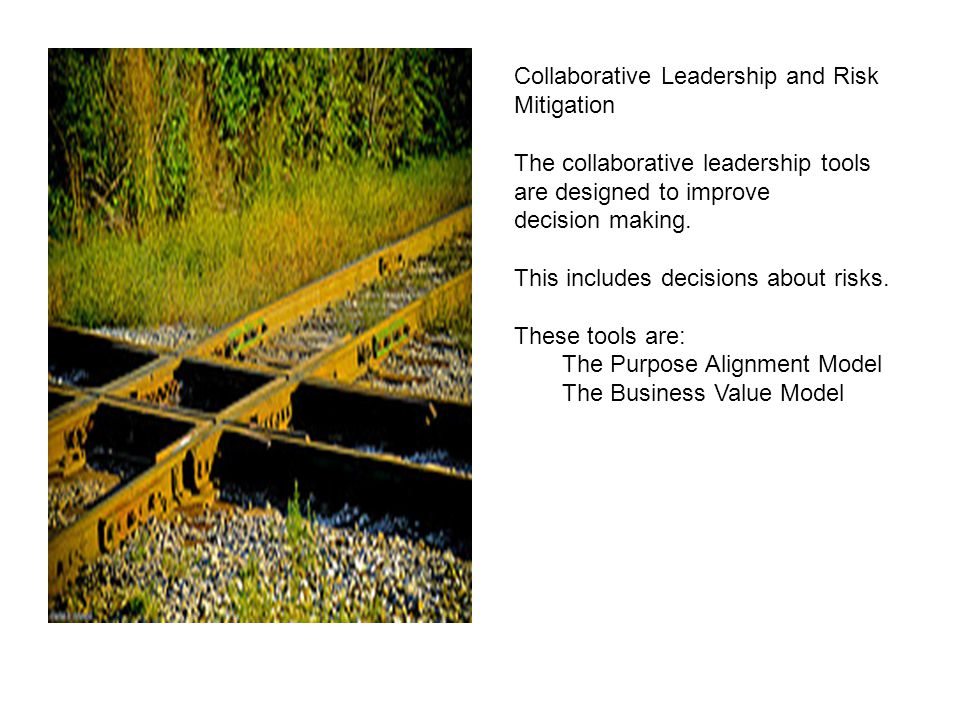 Collaborative Leadership and Risk Mitigation The collaborative leadership tools are designed to improve decision making. This includes decisions about