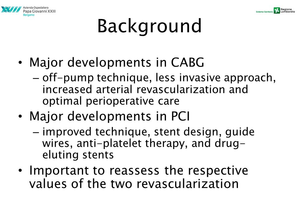 Background Major developments in CABG – off-pump technique, less invasive approach, increased arterial revascularization and optimal perioperative care Major developments in PCI – improved technique, stent design, guide wires, anti-platelet therapy, and drug- eluting stents Important to reassess the respective values of the two revascularization