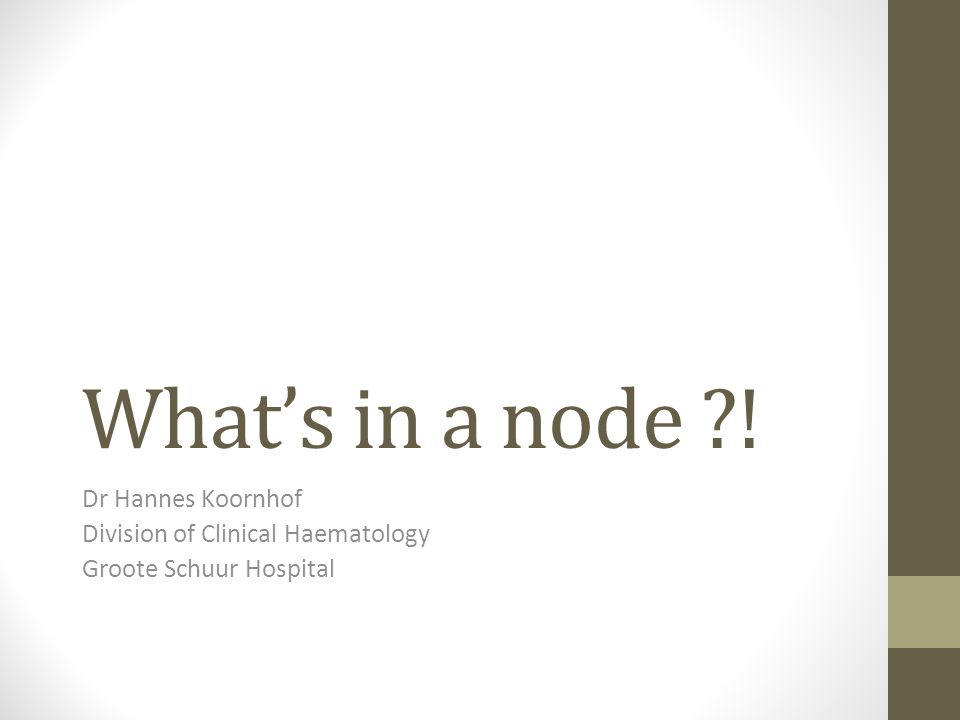What's in a node ?! Dr Hannes Koornhof Division of Clinical Haematology Groote Schuur Hospital