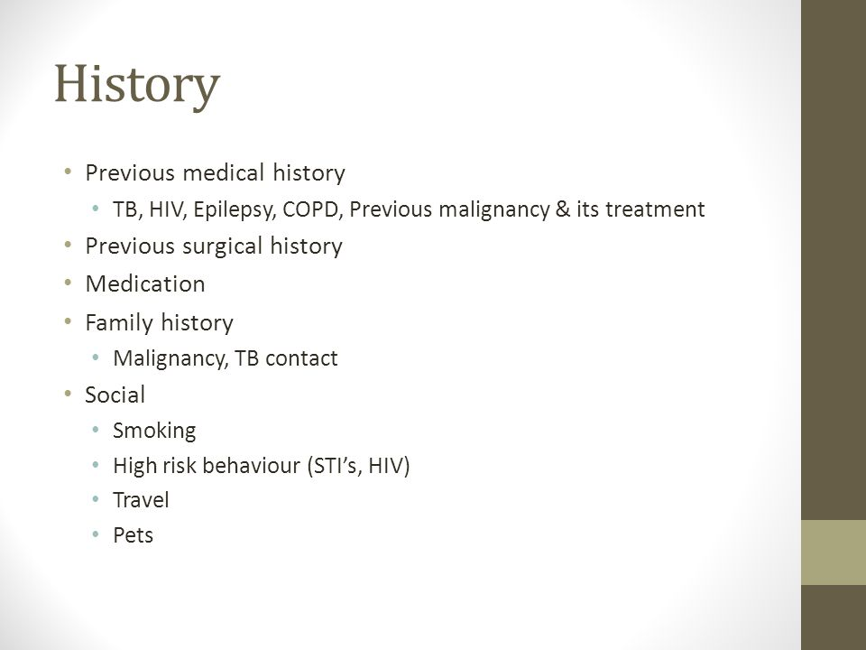 History Previous medical history TB, HIV, Epilepsy, COPD, Previous malignancy & its treatment Previous surgical history Medication Family history Mali