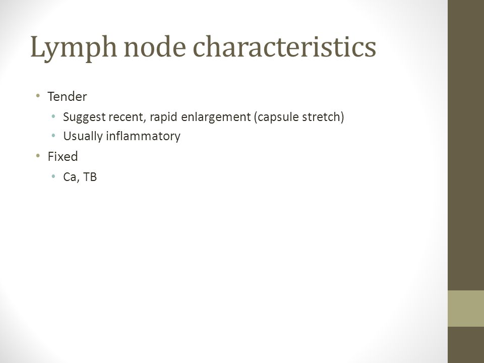 Lymph node characteristics Tender Suggest recent, rapid enlargement (capsule stretch) Usually inflammatory Fixed Ca, TB