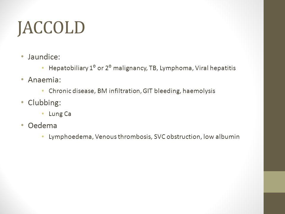 JACCOLD Jaundice: Hepatobiliary 1⁰ or 2⁰ malignancy, TB, Lymphoma, Viral hepatitis Anaemia: Chronic disease, BM infiltration, GIT bleeding, haemolysis
