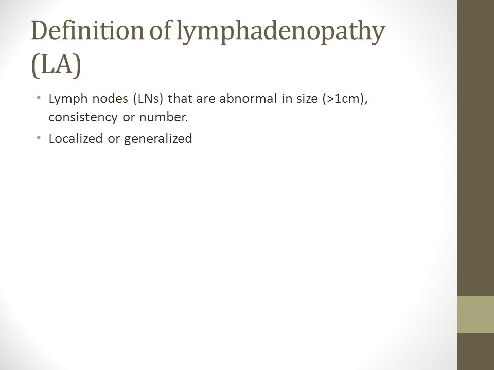 Definition of lymphadenopathy (LA) Lymph nodes (LNs) that are abnormal in size (>1cm), consistency or number. Localized or generalized