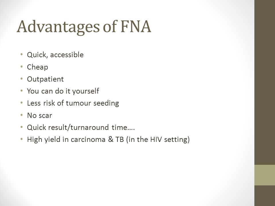 Advantages of FNA Quick, accessible Cheap Outpatient You can do it yourself Less risk of tumour seeding No scar Quick result/turnaround time…. High yi