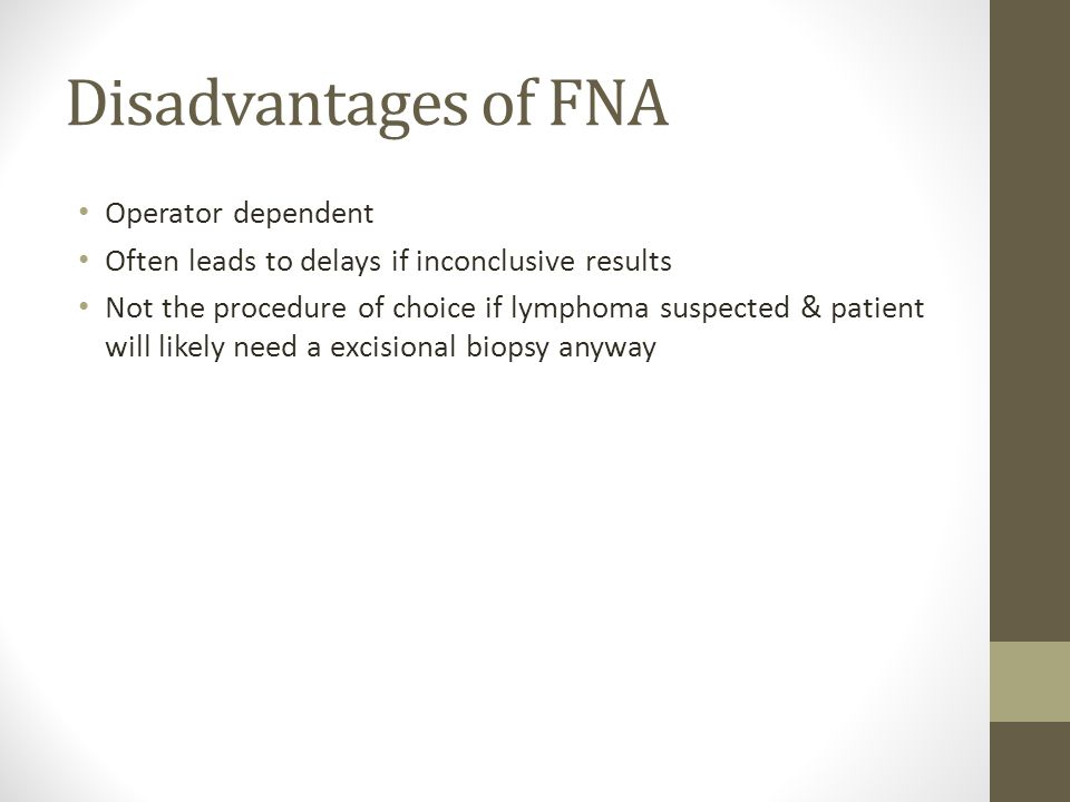 Disadvantages of FNA Operator dependent Often leads to delays if inconclusive results Not the procedure of choice if lymphoma suspected & patient will