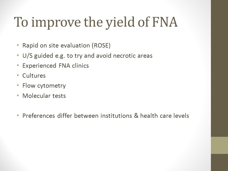To improve the yield of FNA Rapid on site evaluation (ROSE) U/S guided e.g. to try and avoid necrotic areas Experienced FNA clinics Cultures Flow cyto