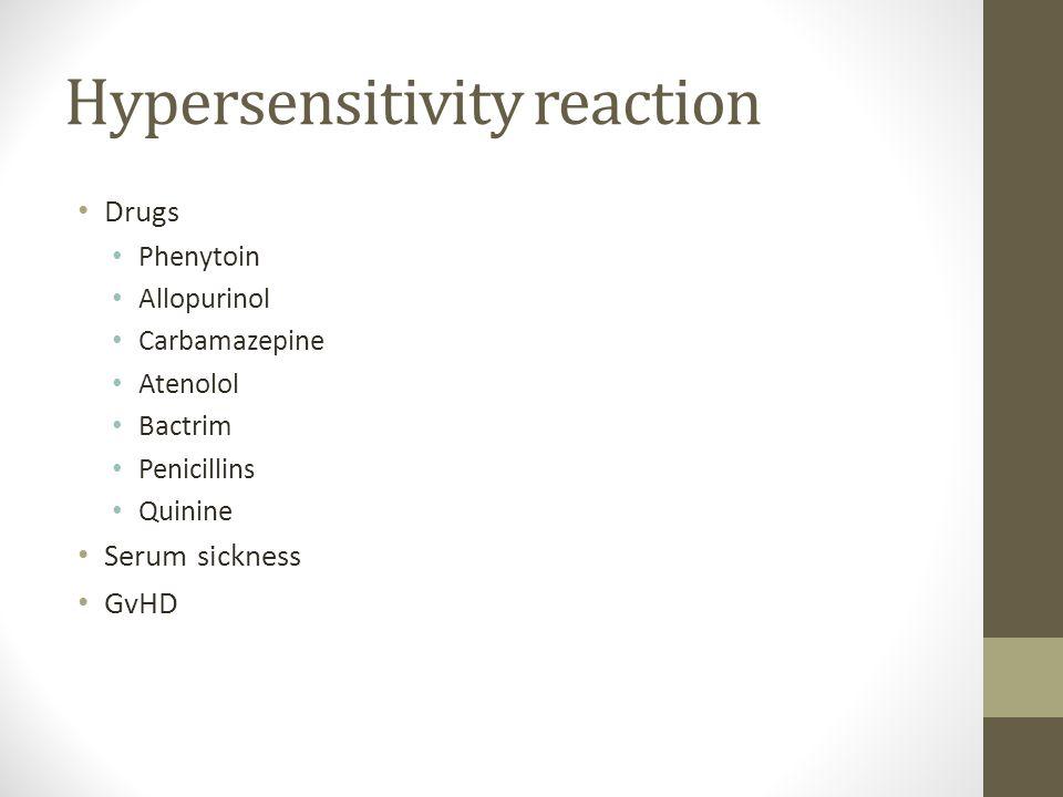 Hypersensitivity reaction Drugs Phenytoin Allopurinol Carbamazepine Atenolol Bactrim Penicillins Quinine Serum sickness GvHD