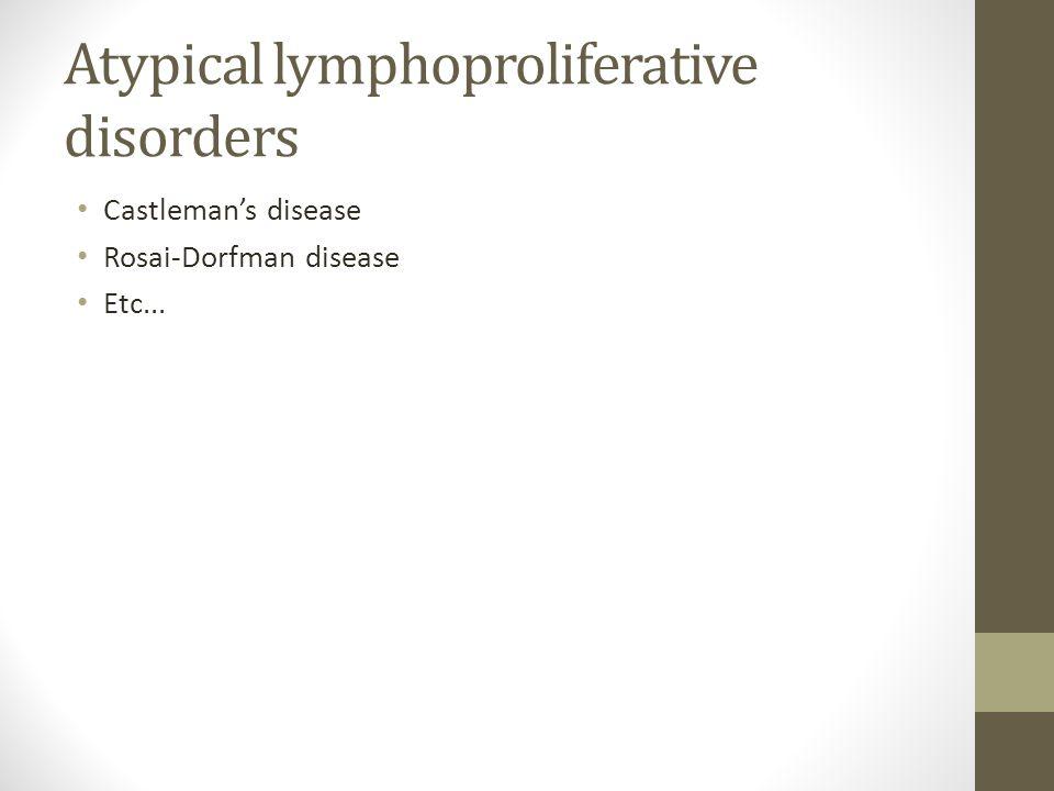 Atypical lymphoproliferative disorders Castleman's disease Rosai-Dorfman disease Etc...