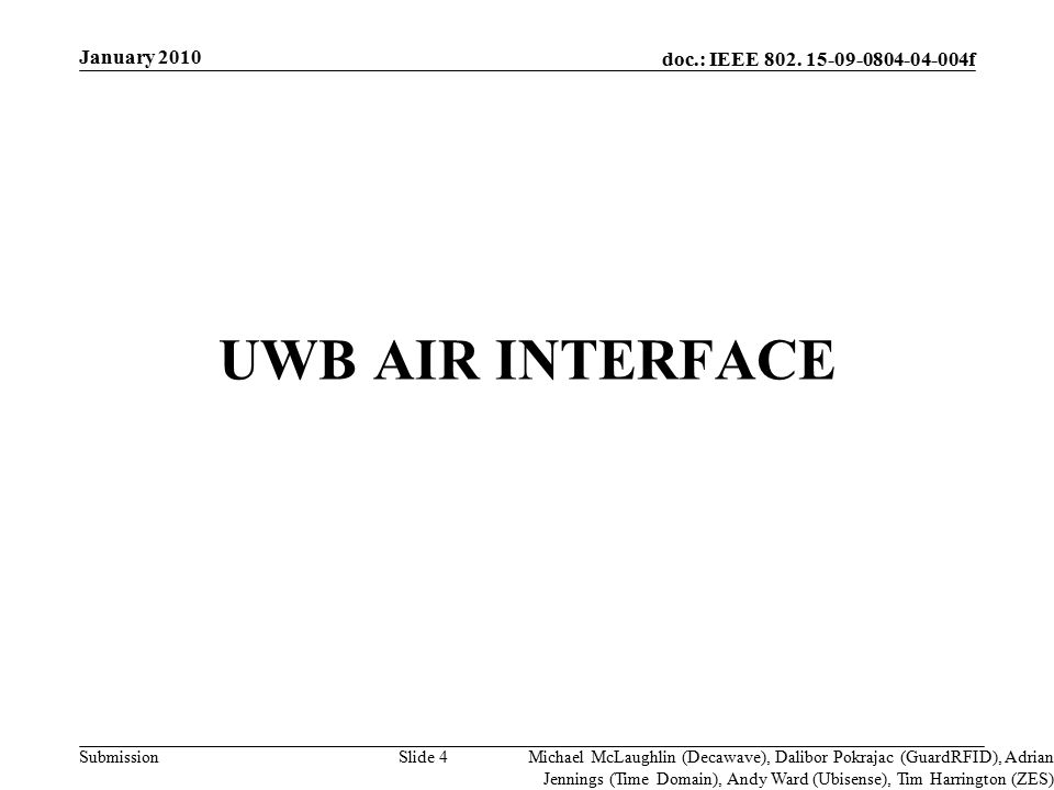 doc.: IEEE 802. 15-09-0804-04-004f Submission UWB AIR INTERFACE Slide 4 Michael McLaughlin (Decawave), Dalibor Pokrajac (GuardRFID), Adrian Jennings (