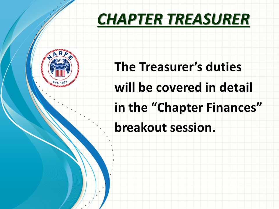 CHAPTER TREASURER The Treasurer's duties will be covered in detail in the Chapter Finances breakout session.