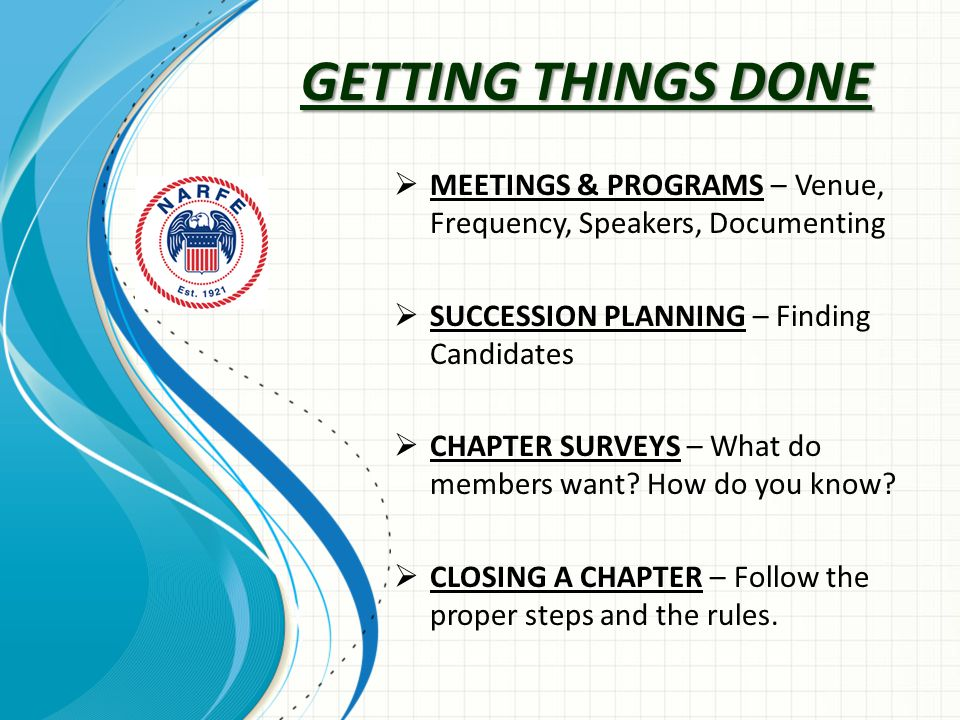 GETTING THINGS DONE  MEETINGS & PROGRAMS – Venue, Frequency, Speakers, Documenting  SUCCESSION PLANNING – Finding Candidates  CHAPTER SURVEYS – What do members want.