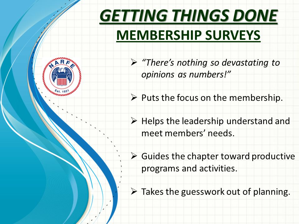 GETTING THINGS DONE GETTING THINGS DONE MEMBERSHIP SURVEYS  There's nothing so devastating to opinions as numbers!  Puts the focus on the membership.