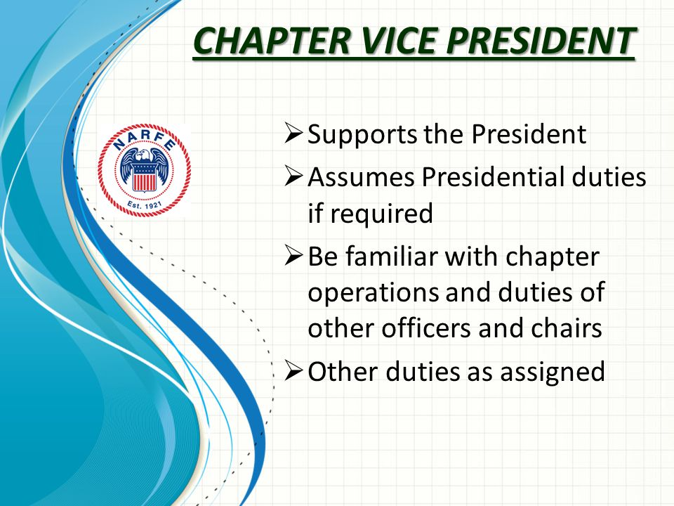 CHAPTER VICE PRESIDENT  Supports the President  Assumes Presidential duties if required  Be familiar with chapter operations and duties of other officers and chairs  Other duties as assigned