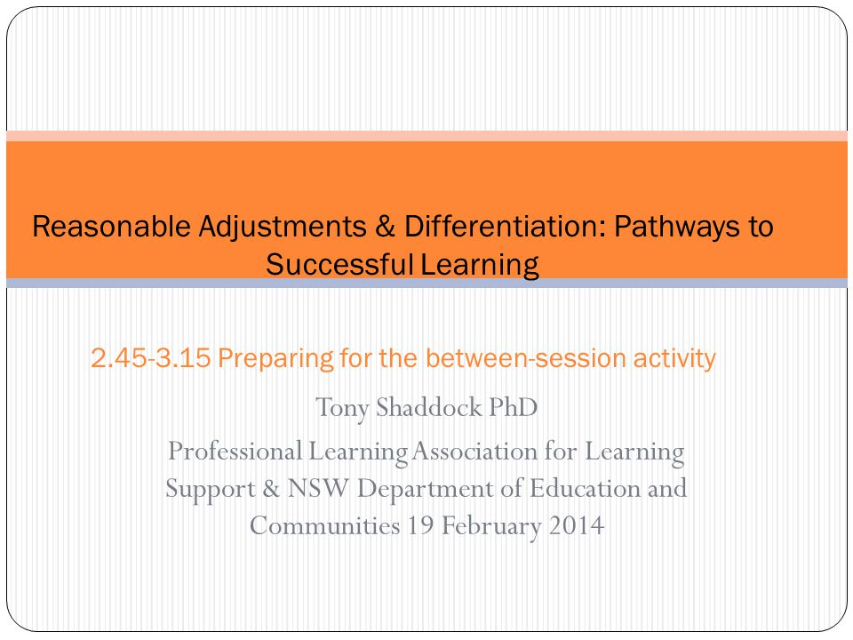 Tony Shaddock PhD Professional Learning Association for Learning Support & NSW Department of Education and Communities 19 February 2014 Reasonable Adjustments & Differentiation: Pathways to Successful Learning 2.45-3.15 Preparing for the between-session activity