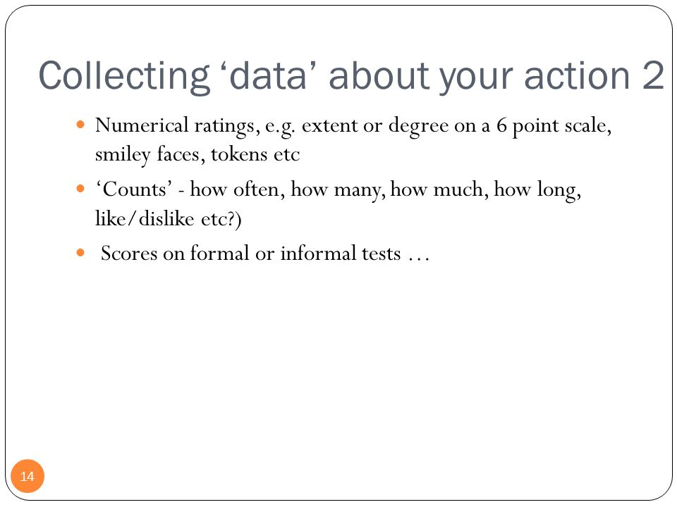 Collecting 'data' about your action 2 14 Numerical ratings, e.g. extent or degree on a 6 point scale, smiley faces, tokens etc 'Counts' - how often, h