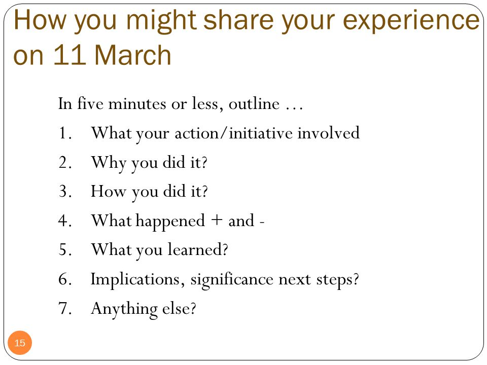 15 How you might share your experience on 11 March In five minutes or less, outline … 1.What your action/initiative involved 2.Why you did it? 3.How y