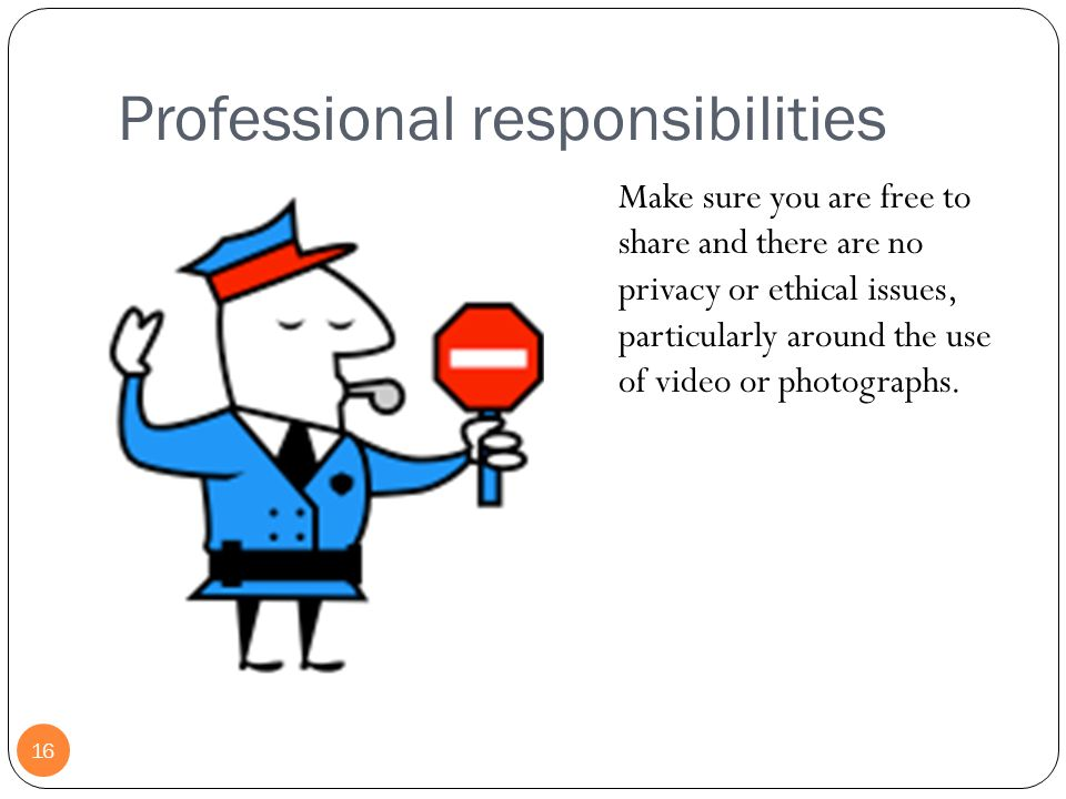 Professional responsibilities 16 Make sure you are free to share and there are no privacy or ethical issues, particularly around the use of video or photographs.