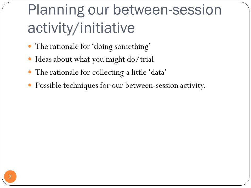 Planning our between-session activity/initiative 2 The rationale for 'doing something' Ideas about what you might do/trial The rationale for collectin