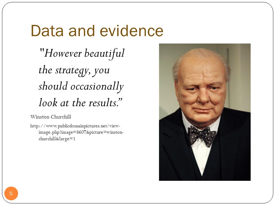 Data and evidence 5 However beautiful the strategy, you should occasionally look at the results. Winston Churchill http://www.publicdomainpictures.net/view- image.php image=8607&picture=winston- churchill&large=1