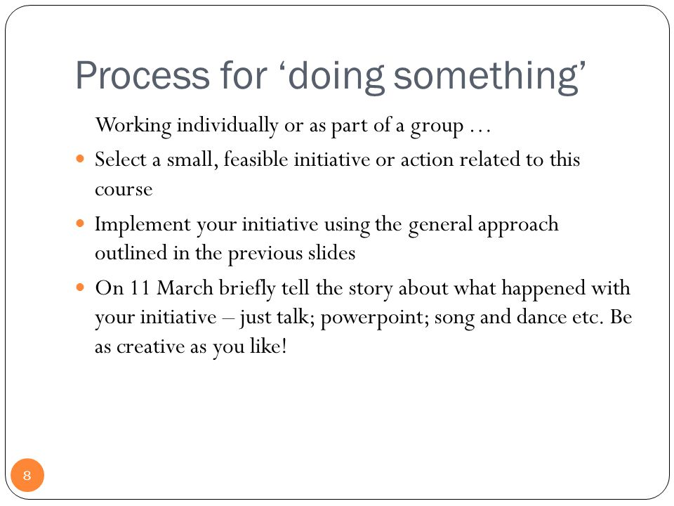 Process for 'doing something' 8 Working individually or as part of a group … Select a small, feasible initiative or action related to this course Implement your initiative using the general approach outlined in the previous slides On 11 March briefly tell the story about what happened with your initiative – just talk; powerpoint; song and dance etc.