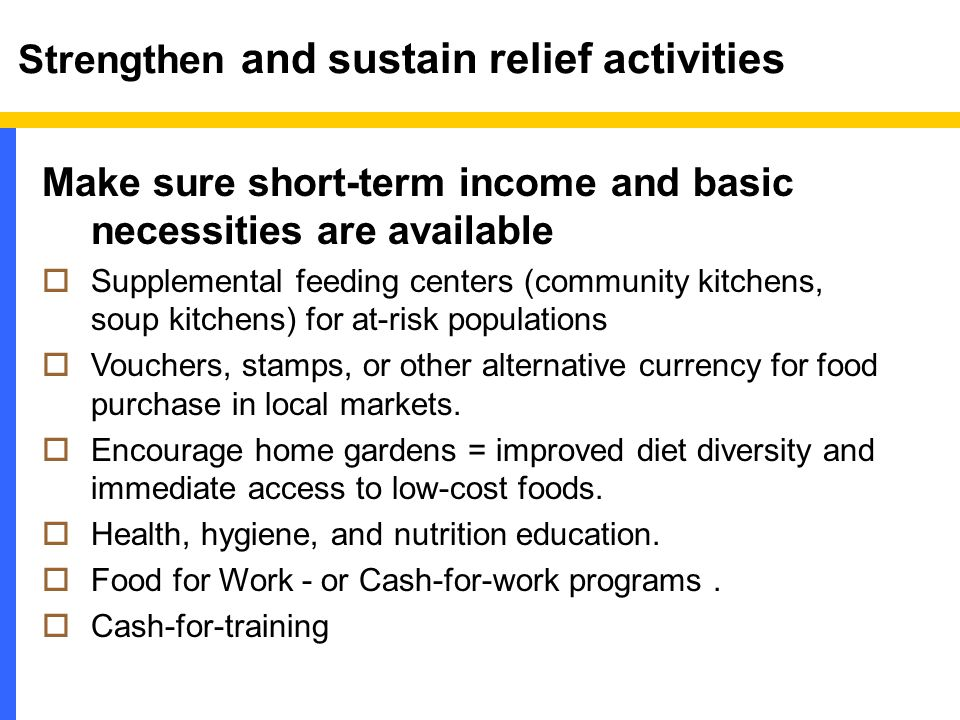 Strengthen and sustain relief activities Make sure short-term income and basic necessities are available  Supplemental feeding centers (community kitchens, soup kitchens) for at-risk populations  Vouchers, stamps, or other alternative currency for food purchase in local markets.