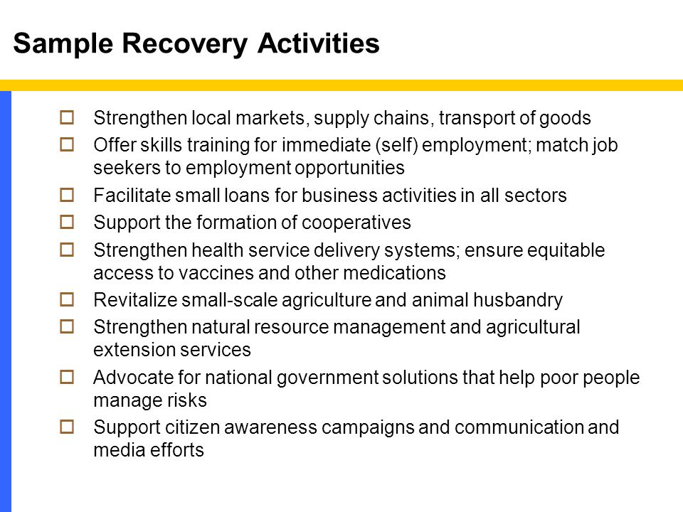 Sample Recovery Activities  Strengthen local markets, supply chains, transport of goods  Offer skills training for immediate (self) employment; match job seekers to employment opportunities  Facilitate small loans for business activities in all sectors  Support the formation of cooperatives  Strengthen health service delivery systems; ensure equitable access to vaccines and other medications  Revitalize small-scale agriculture and animal husbandry  Strengthen natural resource management and agricultural extension services  Advocate for national government solutions that help poor people manage risks  Support citizen awareness campaigns and communication and media efforts