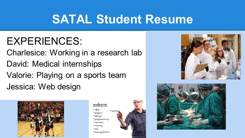 SATAL Student Resume EXPERIENCES: Charlesice: Working in a research lab David: Medical internships Valorie: Playing on a sports team Jessica: Web design