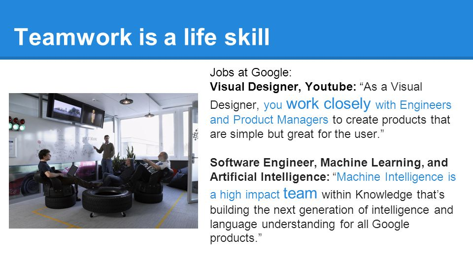 Teamwork is a life skill Jobs at Google: Visual Designer, Youtube: As a Visual Designer, you work closely with Engineers and Product Managers to create products that are simple but great for the user. Software Engineer, Machine Learning, and Artificial Intelligence: Machine Intelligence is a high impact team within Knowledge that's building the next generation of intelligence and language understanding for all Google products.