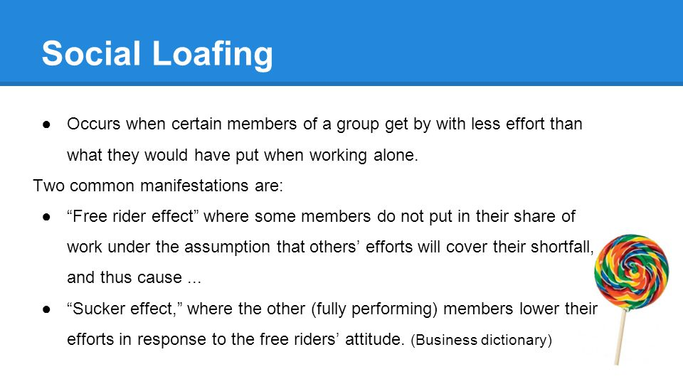 Social Loafing ●Occurs when certain members of a group get by with less effort than what they would have put when working alone.