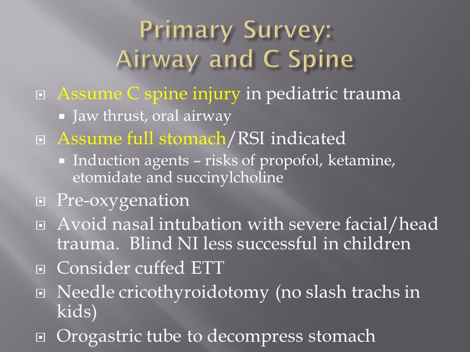  Assume C spine injury in pediatric trauma  Jaw thrust, oral airway  Assume full stomach/RSI indicated  Induction agents – risks of propofol, keta