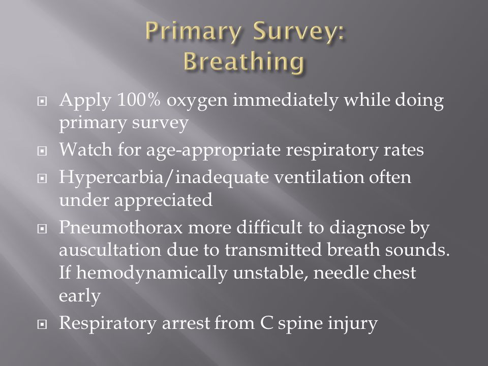  Apply 100% oxygen immediately while doing primary survey  Watch for age-appropriate respiratory rates  Hypercarbia/inadequate ventilation often un