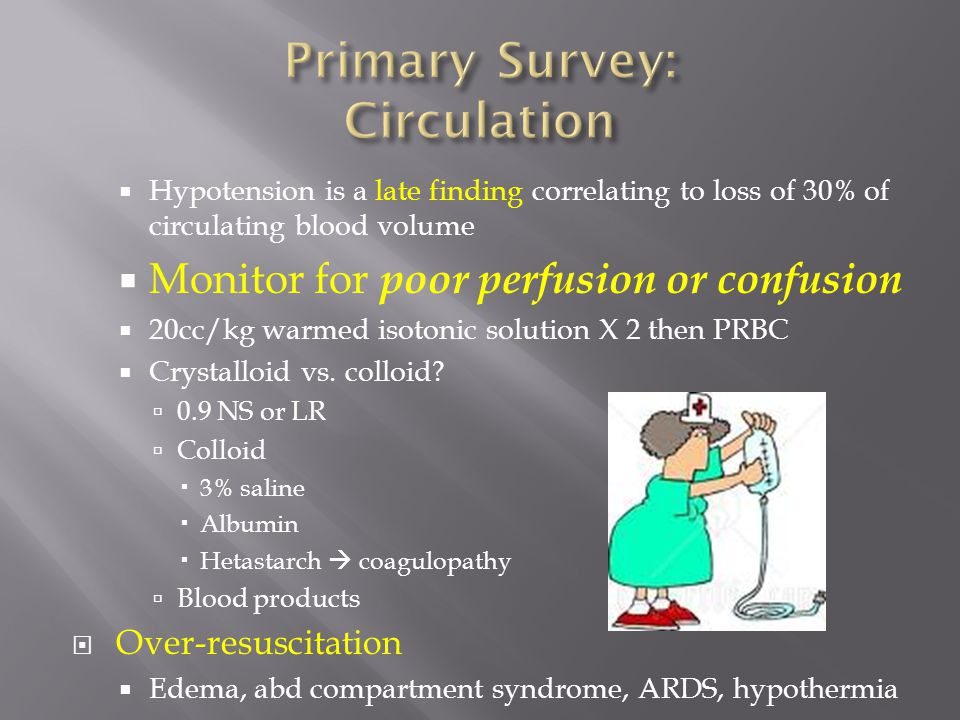  Hypotension is a late finding correlating to loss of 30% of circulating blood volume  Monitor for poor perfusion or confusion  20cc/kg warmed isot
