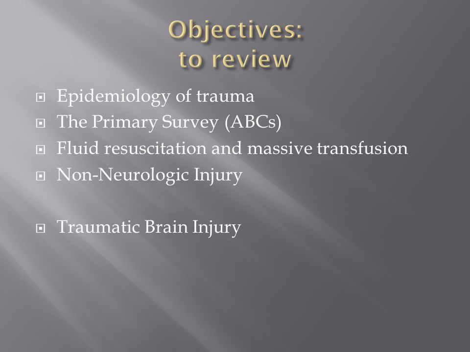  Epidemiology of trauma  The Primary Survey (ABCs)  Fluid resuscitation and massive transfusion  Non-Neurologic Injury  Traumatic Brain Injury