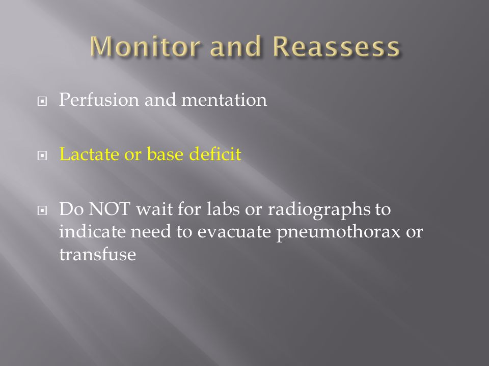  Perfusion and mentation  Lactate or base deficit  Do NOT wait for labs or radiographs to indicate need to evacuate pneumothorax or transfuse