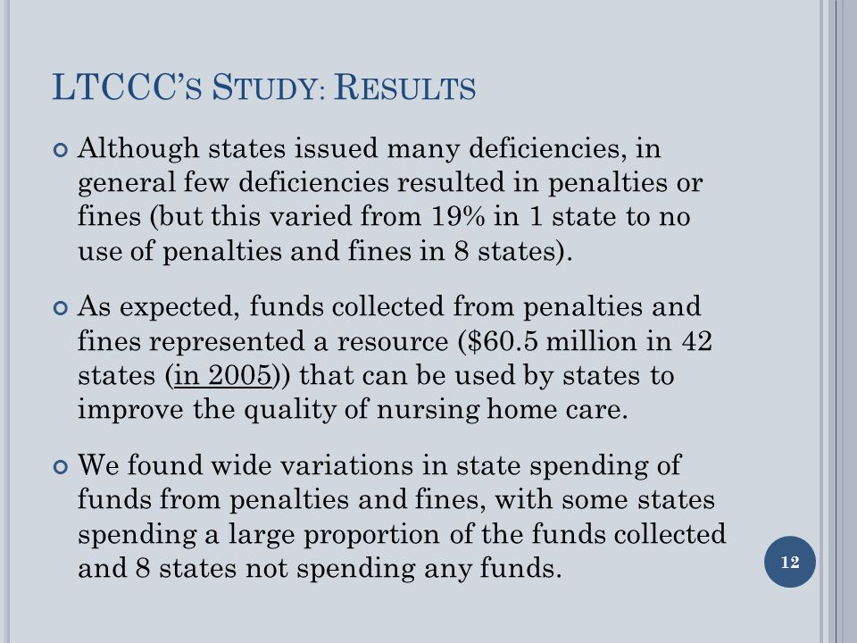 LTCCC' S S TUDY : R ESULTS Although states issued many deficiencies, in general few deficiencies resulted in penalties or fines (but this varied from 19% in 1 state to no use of penalties and fines in 8 states).