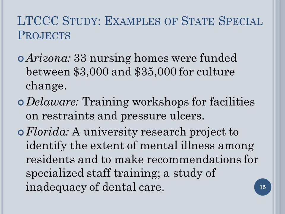 LTCCC S TUDY : E XAMPLES OF S TATE S PECIAL P ROJECTS Arizona: 33 nursing homes were funded between $3,000 and $35,000 for culture change.