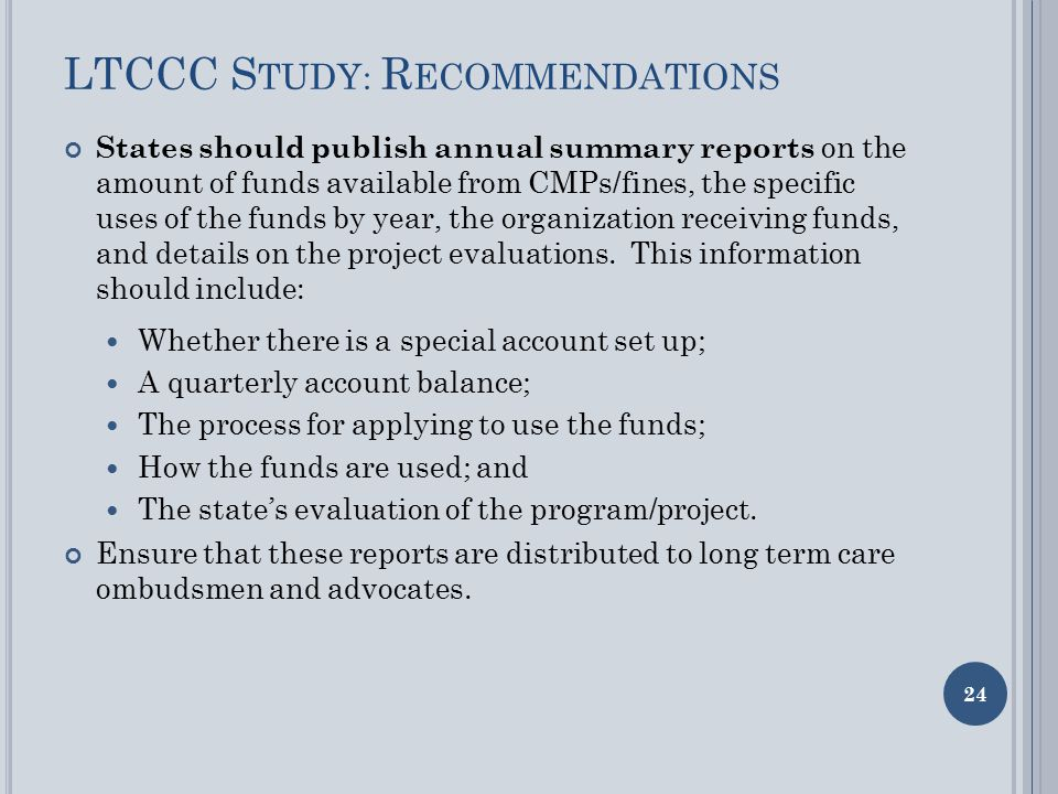 LTCCC S TUDY : R ECOMMENDATIONS States should publish annual summary reports on the amount of funds available from CMPs/fines, the specific uses of the funds by year, the organization receiving funds, and details on the project evaluations.