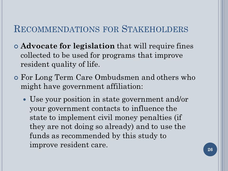 R ECOMMENDATIONS FOR S TAKEHOLDERS Advocate for legislation that will require fines collected to be used for programs that improve resident quality of life.
