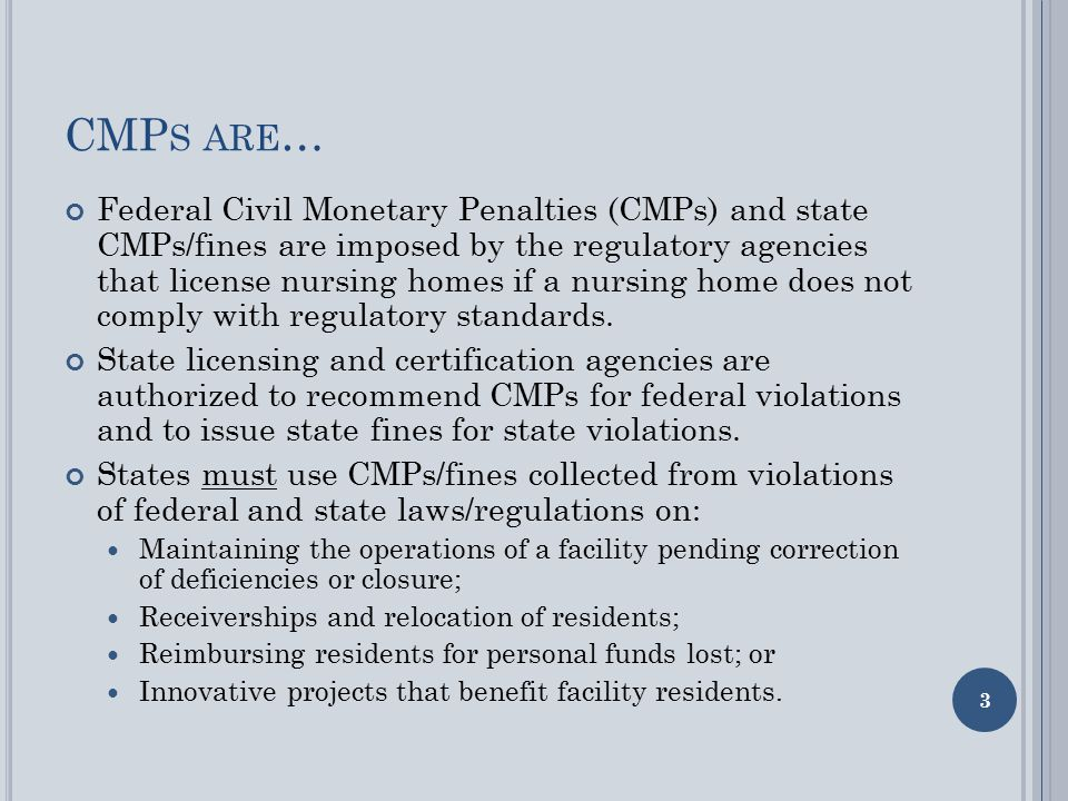 CMP S ARE … Federal Civil Monetary Penalties (CMPs) and state CMPs/fines are imposed by the regulatory agencies that license nursing homes if a nursing home does not comply with regulatory standards.
