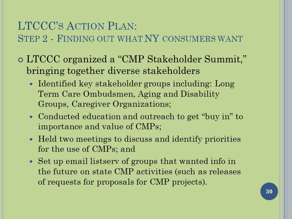 LTCCC' S A CTION P LAN : S TEP 2 - F INDING OUT WHAT NY CONSUMERS WANT LTCCC organized a CMP Stakeholder Summit, bringing together diverse stakeholders Identified key stakeholder groups including: Long Term Care Ombudsmen, Aging and Disability Groups, Caregiver Organizations; Conducted education and outreach to get buy in to importance and value of CMPs; Held two meetings to discuss and identify priorities for the use of CMPs; and Set up email listserv of groups that wanted info in the future on state CMP activities (such as releases of requests for proposals for CMP projects).