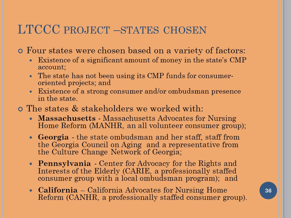 LTCCC PROJECT – STATES CHOSEN Four states were chosen based on a variety of factors: Existence of a significant amount of money in the state's CMP account; The state has not been using its CMP funds for consumer- oriented projects; and Existence of a strong consumer and/or ombudsman presence in the state.